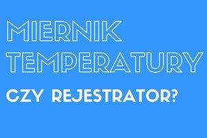 Miernik temperatury czy rejestrator?